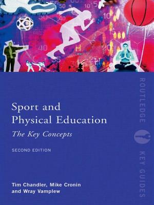 Sport and Physical Education: The Key Concepts - Chandler, Timothy, and Cronin, Mike, and Vamplew, Wray