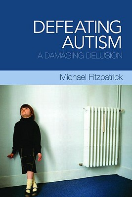 Defeating Autism: A Damaging Delusion - Fitzpatrick, Michael