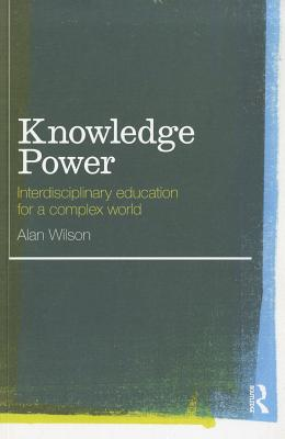 Knowledge Power: Interdisciplinary Education for a Complex World - Wilson, Alan