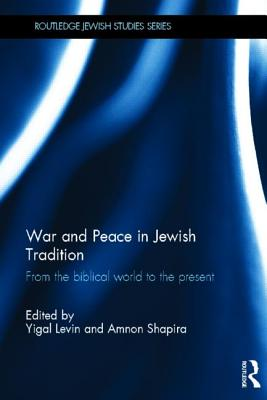 War and Peace in Jewish Tradition: From the Biblical World to the Present - Levin, Yigal (Editor), and Shapira, Amnon (Editor)