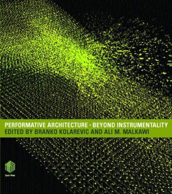 Performative Architecture: Beyond Instrumentality - Kolarevic, Branko (Editor), and Kolarevic, B, and Malkawi, Ali (Editor)