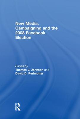 New Media, Campaigning and the 2008 Facebook Election - Johnson, Thomas J (Editor), and Perlmutter, David D (Editor)
