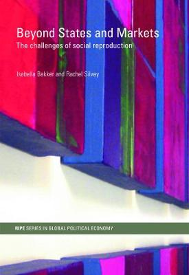 Beyond States and Markets: The Challenges of Social Reproduction - Bakker, Isabella (Editor), and Silvey, Rachel (Editor)