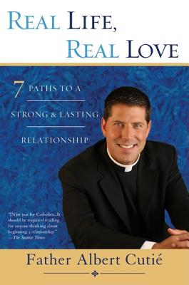 Real Life, Real Love: 7 Paths to a Strong & Lasting Relationship - Cutii, Father Albert, and Cuti, Father Albert, and Cutie, Father Albert
