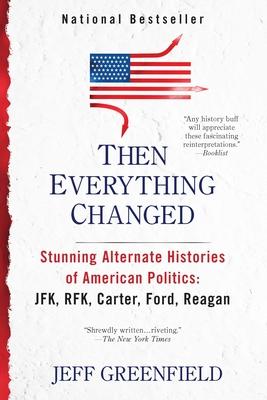 Then Everything Changed: Stunning Alternate Histories of American Politics: JFK, RFK, Carter, Ford, Reagan - Greenfield, Jeff