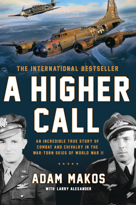 A Higher Call: An Incredible True Story of Combat and Chivalry in the War-Torn Skies of World W AR II - Makos, Adam, and Alexander, Larry