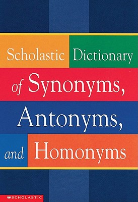 Scholastic Dictionary of Synonyms, Antonyms, Homonyms - Scholastic