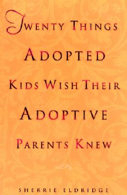 Twenty Things Adopted Kids Wish Their Adoptive Parents Knew - Eldredge, Sherrie, and Eldridge, Sherrie