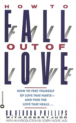 How to Fall Out of Love: How to Free Yourself of Love That Hurts--And Find the Love That Heals... - Phillips, Debora, Dr., and Judd, Robert, and Phillips, Dr Debora