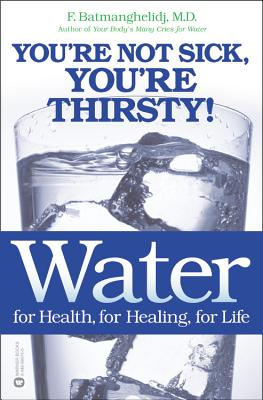 Water: For Health, for Healing, for Life: You're Not Sick, You're Thirsty! - Batmanghelidj, Fereydoon, M.D.