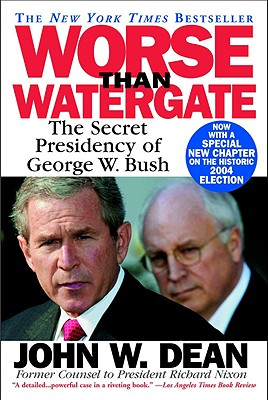 Worse Than Watergate: The Secret Presidency of George W. Bush - Dean, John W