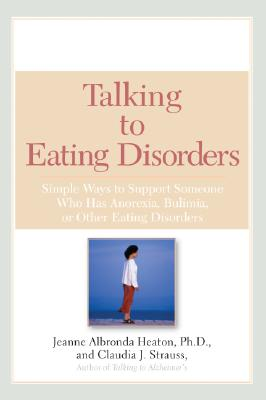 Talking to Eating Disorders: Simple Ways to Support Someone with Anorexia, Bulimia, Binge Eating, or Body Image Issues - Heaton, PH D, and Heaton, Jeanne A, and Heaton/Strauss