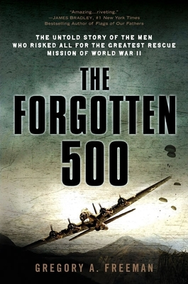 The Forgotten 500: The Untold Story of the Men Who Risked All for the Greatest Rescue Mission of World War II - Freeman, Gregory A