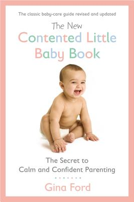 The New Contented Little Baby Book: The Secret to Calm and Confident Parenting - Ford, Gina