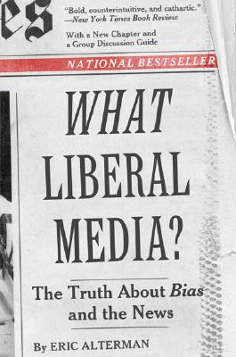 What Liberal Media?: The Truth about Bias and the News - Alterman, Eric