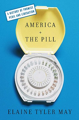 America and the Pill: A History of Promise, Peril, and Liberation - May, Elaine Tyler