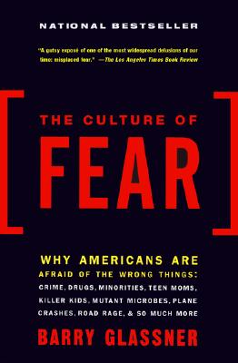 The Culture of Fear: Why Americans Are Afraid of the Wrong Things -