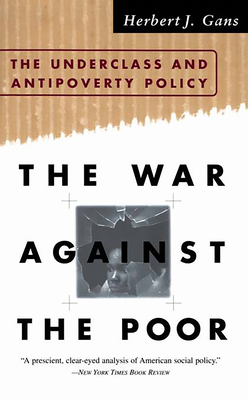 The War Against the Poor: The Underclass and Antipoverty Policy - Gans, Herbert, Professor