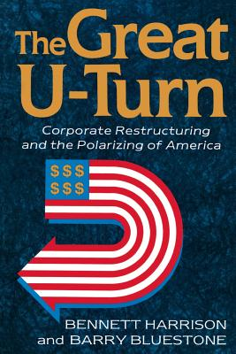 The Great U-Turn: Corporate Restructuring and the Polarizing of America - Harrison, Bennett, Dr., PhD, and Bluestone, Barry