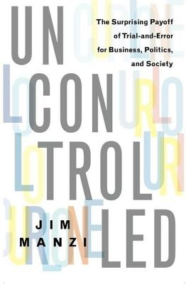 Uncontrolled: The Surprising Payoff of Trial-And-Error for Business, Politics, and Society - Manzi, Jim