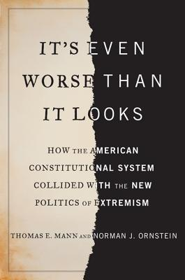 It's Even Worse Than It Looks: How the American Constitutional System Collided with the New Politics of Extremism - Ornstein, Norman, and Mann, Thomas