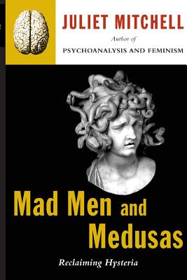 Mad Men and Medusas: Reclaiming Hysteria - Mitchell, Juliet