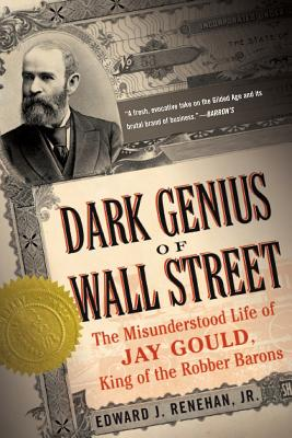 Dark Genius of Wall Street: The Misunderstood Life of Jay Gould, King of the Robber Barons - Renehan, Edward J, Jr.