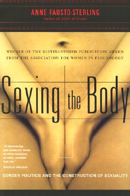 Sexing the Body: Gender Politics and the Construction of Sexuality - Fausto-Sterling, Anne