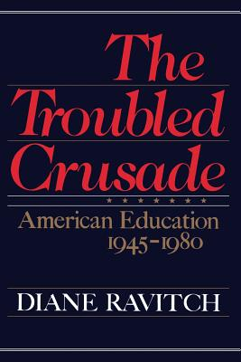 The Troubled Crusade: American Education 1945-1980 - Ravitch, Diane, Professor