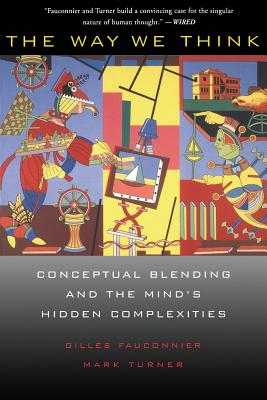 The Way We Think: Conceptual Blending and the Mind's Hidden Complexities - Fauconnier, Gilles, and Turner, Mark
