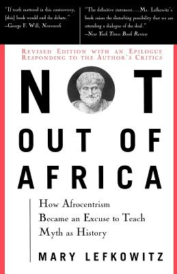 """Not Out of Africa: How """"Afrocentrism"""" Became an Excuse to Teach Myth as History - Lefkowitz, Mary, Professor"""