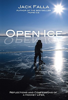 Open Ice: Reflections and Confessions of a Hockey Lifer - Falla, Jack
