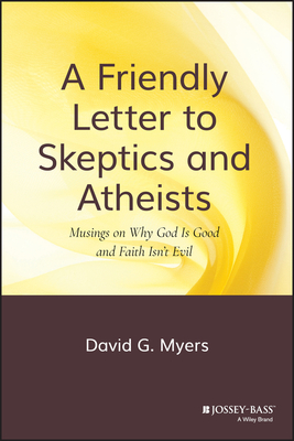 A Friendly Letter to Skeptics and Atheists: Musings on Why God Is Good and Faith Isn't Evil - Myers, David G, PhD