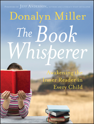The Book Whisperer: Awakening the Inner Reader in Every Child - Miller, Donalyn, and Anderson, Jeff (Foreword by)