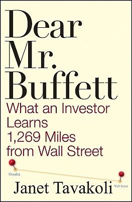 Dear Mr. Buffett: What an Investor Learns 1,269 Miles from Wall Street - Tavakoli, Janet M