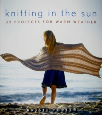 Knitting in the Sun: 32 Projects for Warm Weather - Porter, Kristi