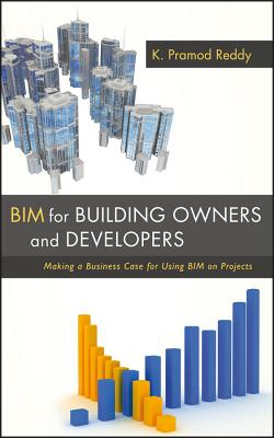 BIM for Building Owners and Developers: Making a Business Case for Using BIM on Projects - Reddy, K. Pramod