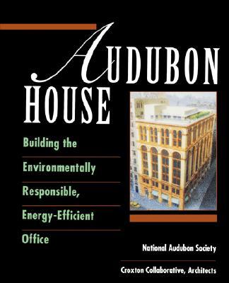 Audubon House: Building the Environmentally Responsible, Energy-Efficient Office - National Audubon Society, and Croxton Collaborative, Architects Staff, and Natl Audubon Society