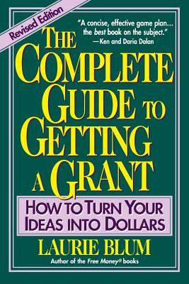 The Complete Guide to Getting a Grant: How to Turn Your Ideas Into Dollars - Blum, Laurie, and Blum, L, and Blum, Bruce Ed