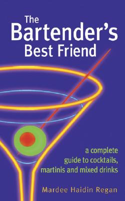 The Bartender's Best Friend: A Complete Guide to Cocktails, Martinis, and Mixed Drinks - Regan, Mardee Haidin