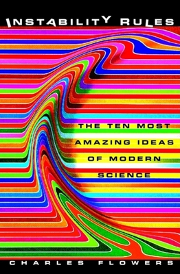 Instability Rules: The Ten Most Amazing Ideas of Modern Science - Flowers, Charles