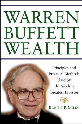 Warren Buffett Wealth: Principles and Practical Methods Used by the World's Greatest Investor - Miles, Robert P