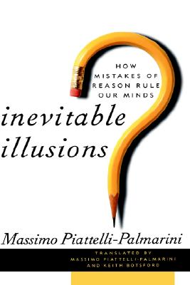 Inevitable Illusions: How Mistakes of Reason Rule Our Minds - Piattelli-Palmarini, Massimo, and Botsford, Keith (Translated by)