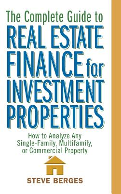 The Complete Guide to Real Estate Finance for Investment Properties: How to Analyze Any Single-Family, Multifamily, or Commercial Property - Berges, Steve