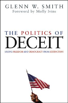 The Politics of Deceit: Saving Freedom and Democracy from Extinction - Smith, Glenn W, and Ivins, Molly (Foreword by)