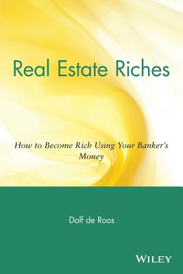 Real Estate Riches: How to Become Rich Using Your Banker's Money - de Roos, Dolf, PH.D.