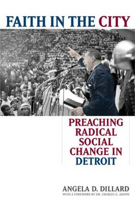Faith in the City: Preaching Radical Social Change in Detroit - Dillard, Angela D, and Adams, Charles G (Foreword by)