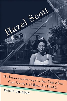 Hazel Scott: The Pioneering Journey of a Jazz Pianist, from Cafe Society to Hollywood to HUAC - Chilton, Karen