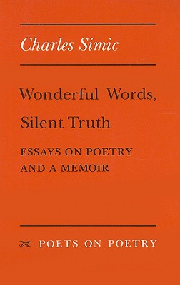 Wonderful Words, Silent Truth: Essays on Poetry and a Memoir - Simic, Charles