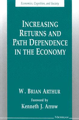 Increasing Returns and Path Dependence in the Economy - Arthur, W Brian, and Arrow, Kenneth J (Foreword by)